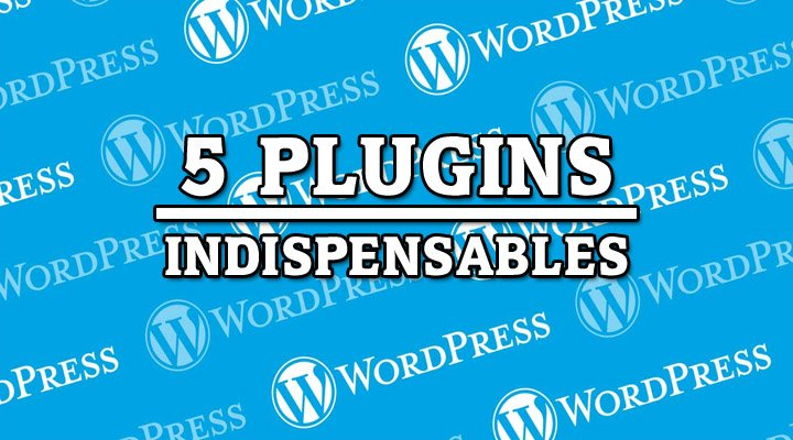 5 plugins indispensables para wordpress
